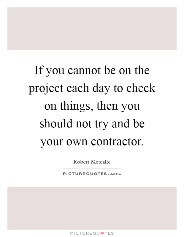 If You Cannot Be On The Project Each Day To Check On