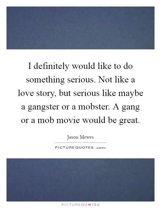 I definitely would like to do something serious. Not like a love story, but serious like maybe a gangster or a mobster. A gang or a mob movie would be great Picture Quote #1