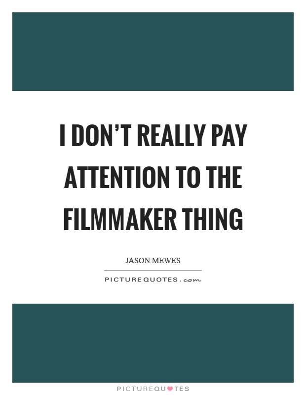 I don't really pay attention to the filmmaker thing Picture Quote #1