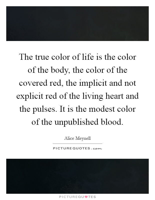 The true color of life is the color of the body, the color of the covered red, the implicit and not explicit red of the living heart and the pulses. It is the modest color of the unpublished blood Picture Quote #1