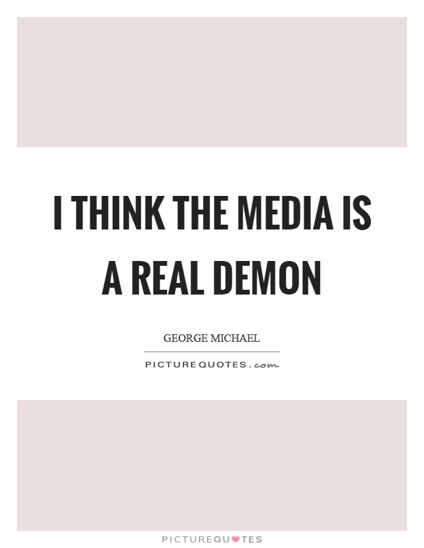 I think the media is a real demon Picture Quote #1