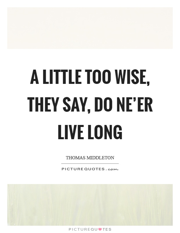 A little too wise, they say, do ne'er live long Picture Quote #1