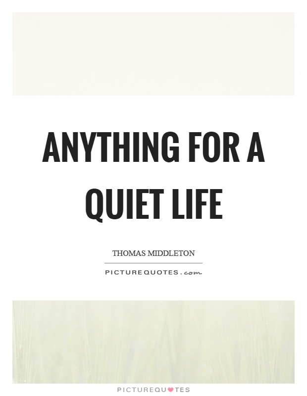 Anything for a quiet life Picture Quote #1