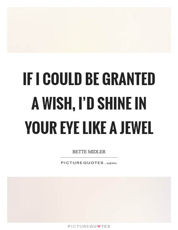 If I could be granted a wish, I'd shine in your eye like a jewel Picture Quote #1