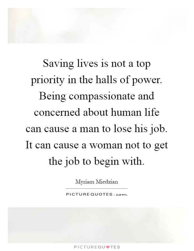 Saving lives is not a top priority in the halls of power. Being compassionate and concerned about human life can cause a man to lose his job. It can cause a woman not to get the job to begin with Picture Quote #1