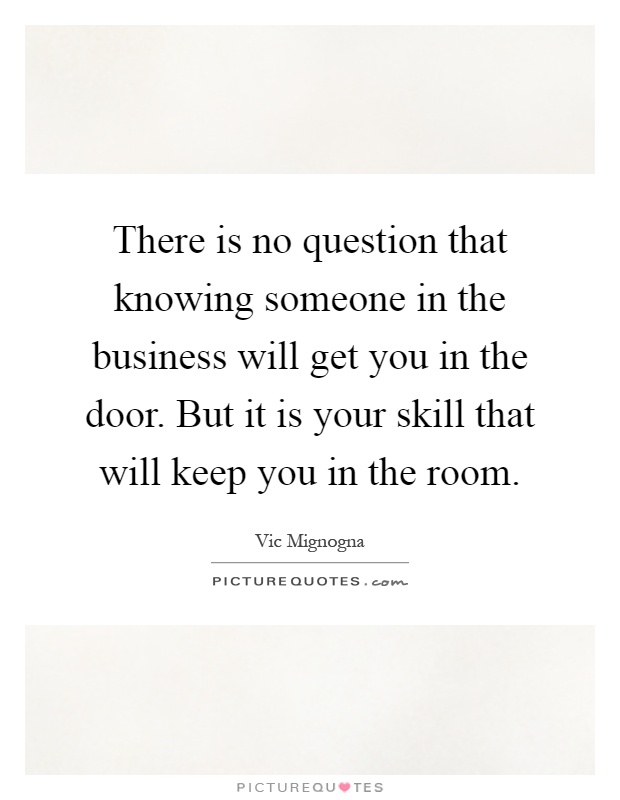 There is no question that knowing someone in the business will get you in the door. But it is your skill that will keep you in the room Picture Quote #1