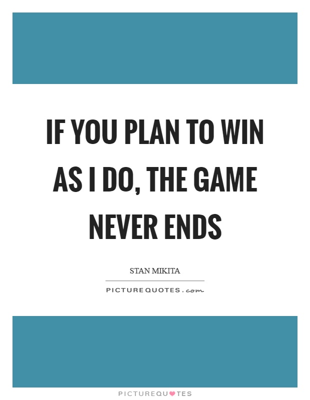If you plan to win as I do, the game never ends Picture Quote #1