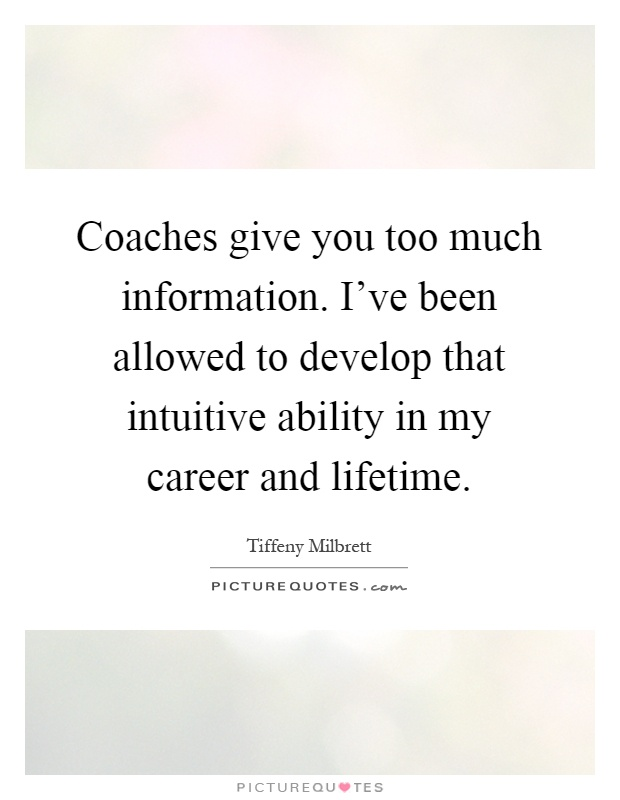 Coaches give you too much information. I've been allowed to develop that intuitive ability in my career and lifetime Picture Quote #1