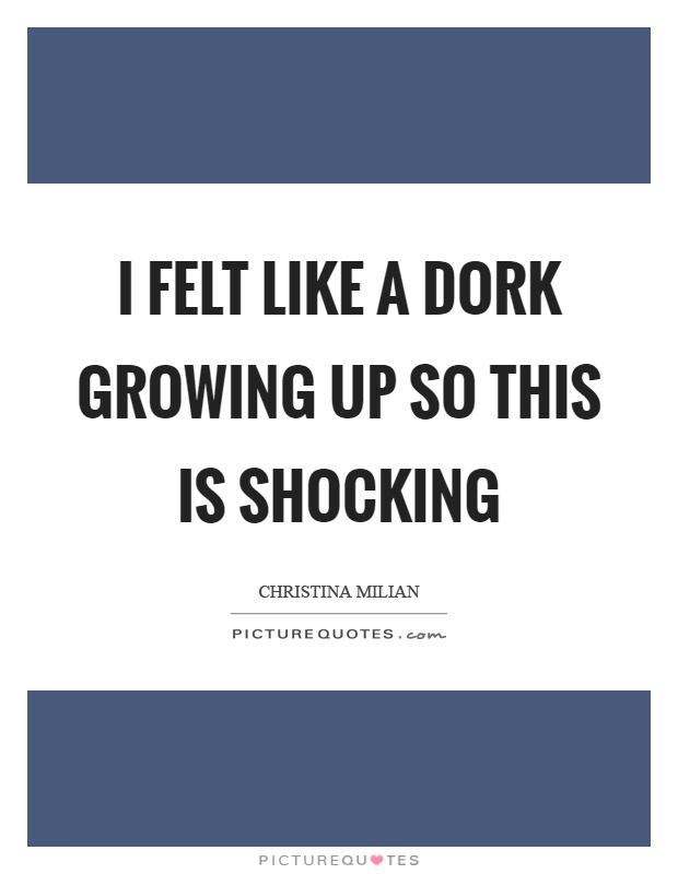 I felt like a dork growing up so this is shocking Picture Quote #1