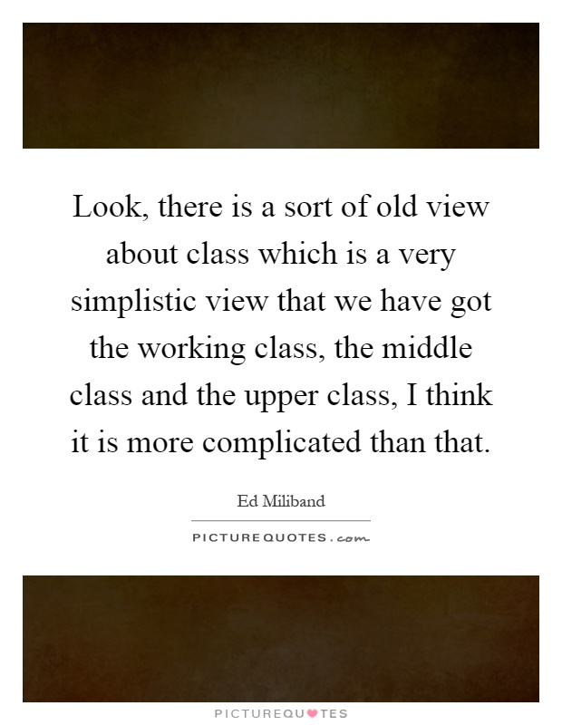 Look, there is a sort of old view about class which is a very simplistic view that we have got the working class, the middle class and the upper class, I think it is more complicated than that Picture Quote #1