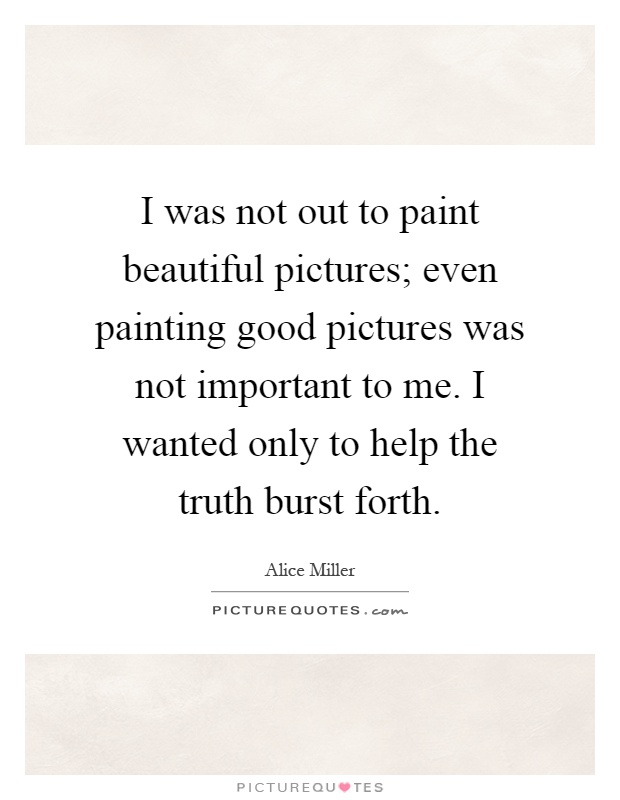 I was not out to paint beautiful pictures; even painting good pictures was not important to me. I wanted only to help the truth burst forth Picture Quote #1
