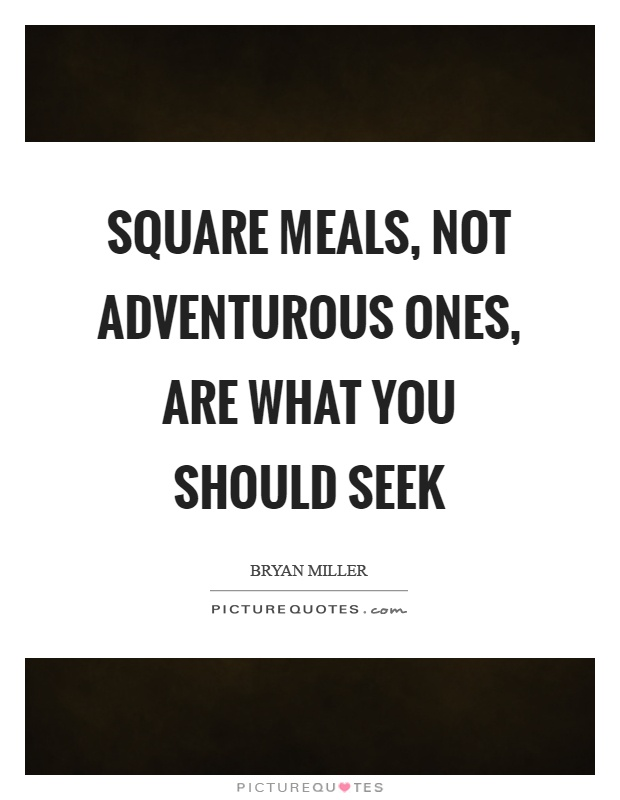 Square meals, not adventurous ones, are what you should seek Picture Quote #1