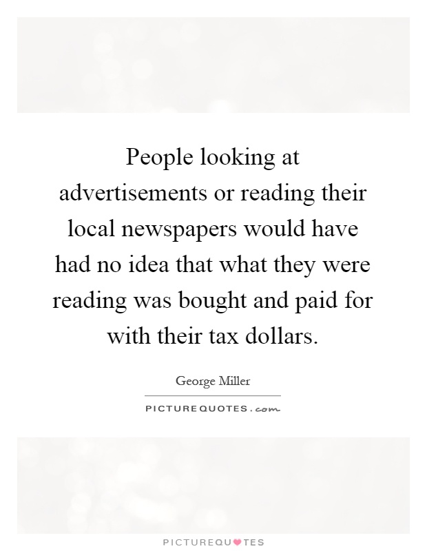 People looking at advertisements or reading their local newspapers would have had no idea that what they were reading was bought and paid for with their tax dollars Picture Quote #1
