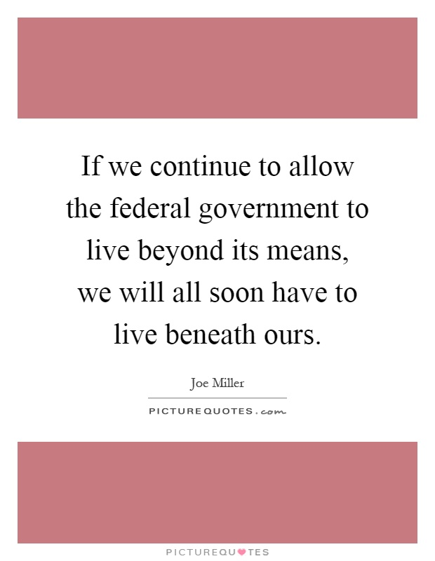 If we continue to allow the federal government to live beyond its means, we will all soon have to live beneath ours Picture Quote #1