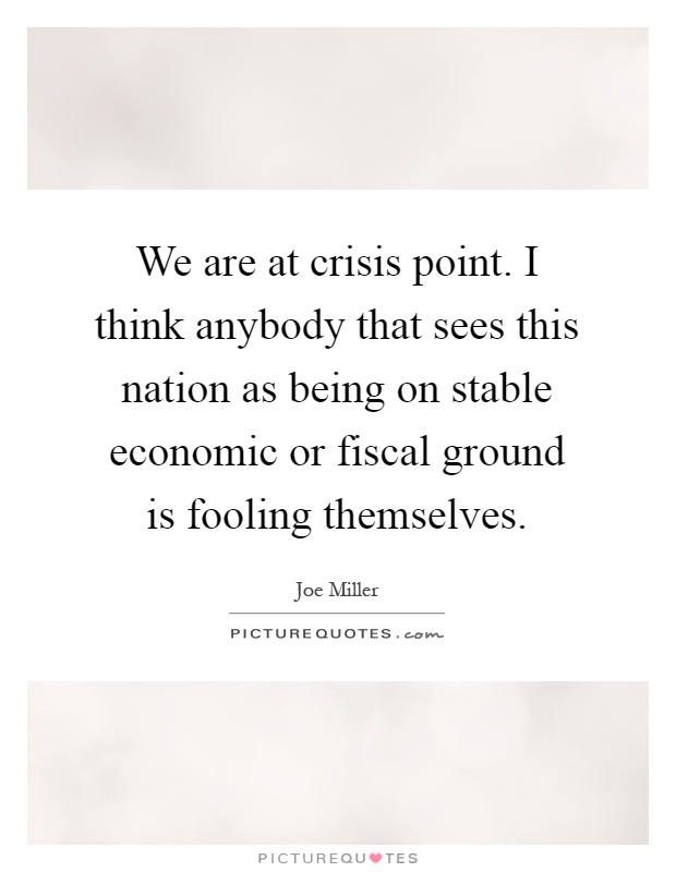 We are at crisis point. I think anybody that sees this nation as being on stable economic or fiscal ground is fooling themselves Picture Quote #1