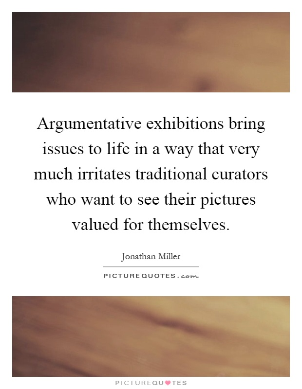 Argumentative exhibitions bring issues to life in a way that very much irritates traditional curators who want to see their pictures valued for themselves Picture Quote #1