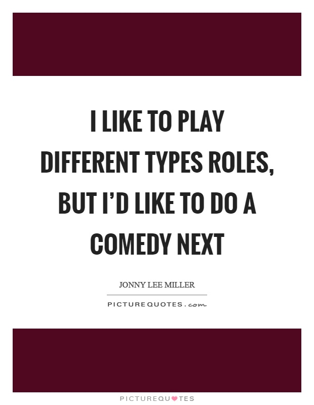 I like to play different types roles, but I'd like to do a comedy next Picture Quote #1