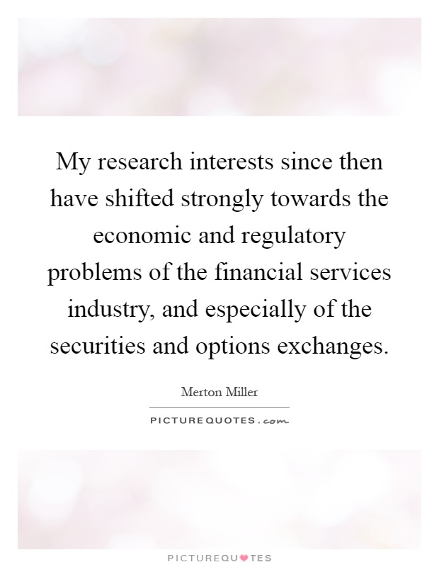 My research interests since then have shifted strongly towards the economic and regulatory problems of the financial services industry, and especially of the securities and options exchanges Picture Quote #1