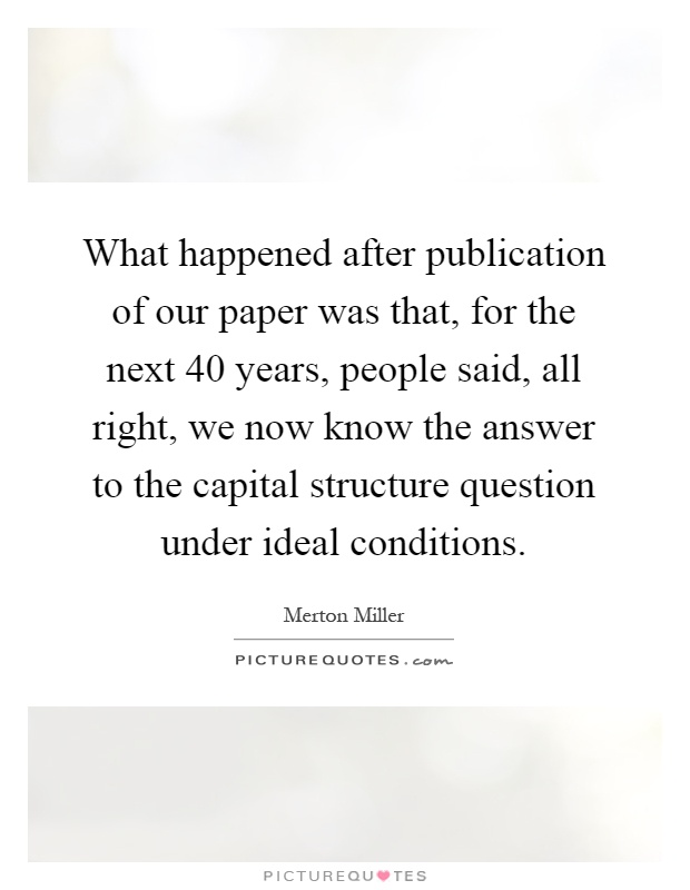 What happened after publication of our paper was that, for the next 40 years, people said, all right, we now know the answer to the capital structure question under ideal conditions Picture Quote #1