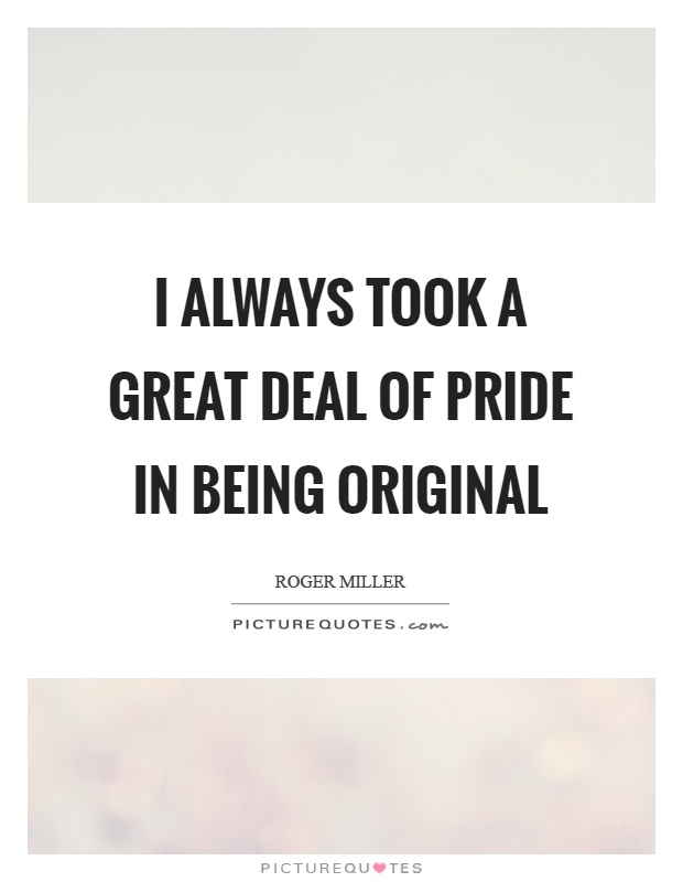 I always took a great deal of pride in being original Picture Quote #1