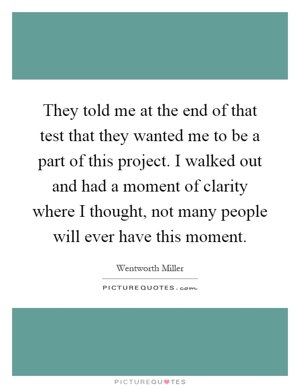 They told me at the end of that test that they wanted me to be a part of this project. I walked out and had a moment of clarity where I thought, not many people will ever have this moment Picture Quote #1