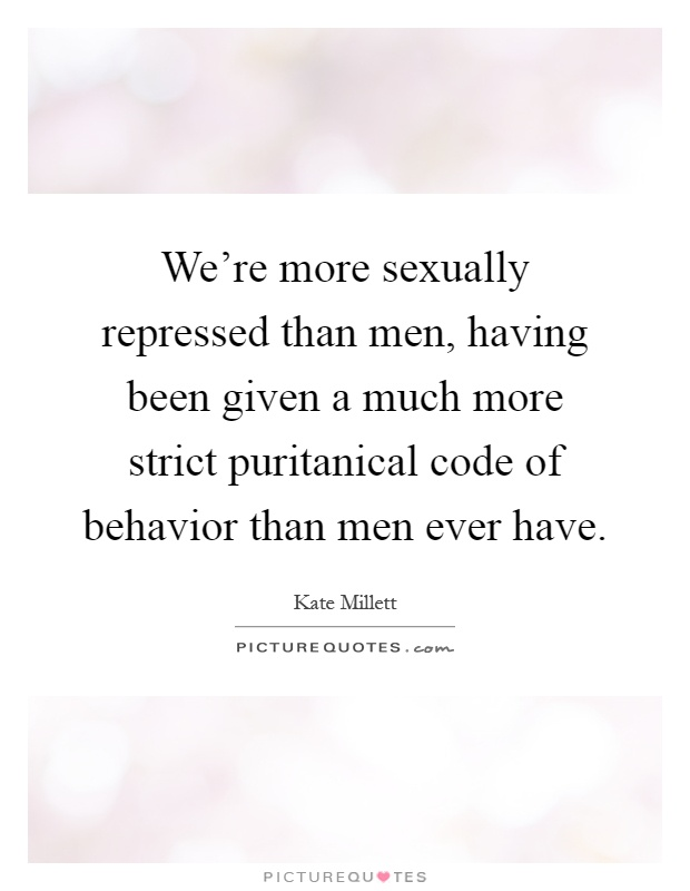We're more sexually repressed than men, having been given a much more strict puritanical code of behavior than men ever have Picture Quote #1