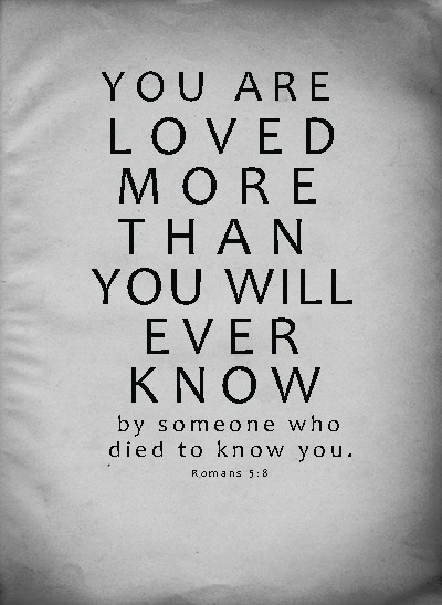 You are loved more than you will ever know. By someone who died to know you Picture Quote #1
