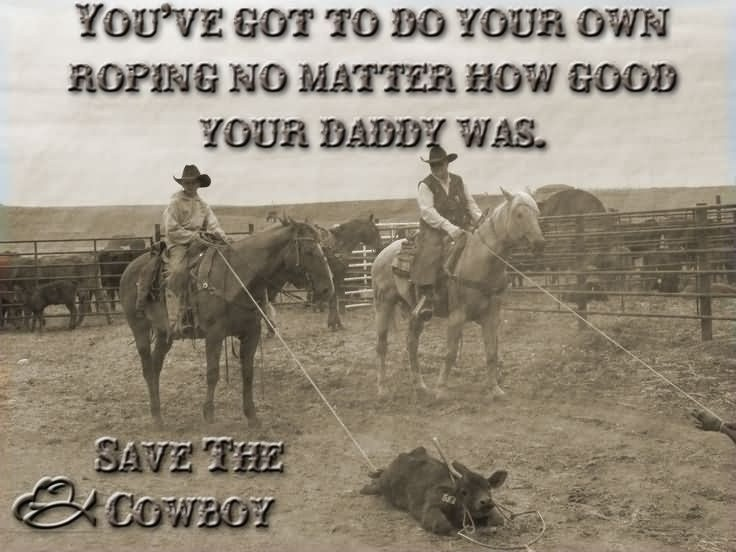You've got to do your own roping no matter how good your daddy was Picture Quote #1