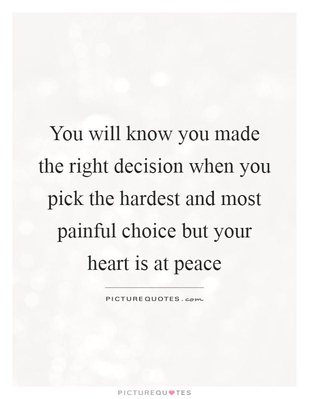 You will know you made the right decision when you pick the hardest and most painful choice but your heart is at peace Picture Quote #1
