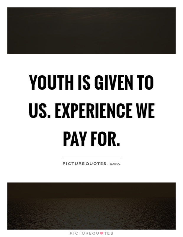 Youth is given to us. Experience we pay for Picture Quote #1