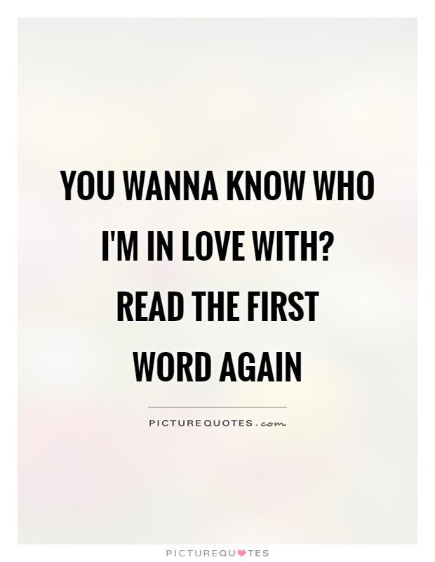 You wanna know who i'm in love with?  Read the first  word again Picture Quote #1
