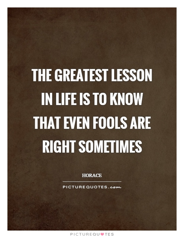 The greatest lesson in life is to know that even fools are right sometimes Picture Quote #1