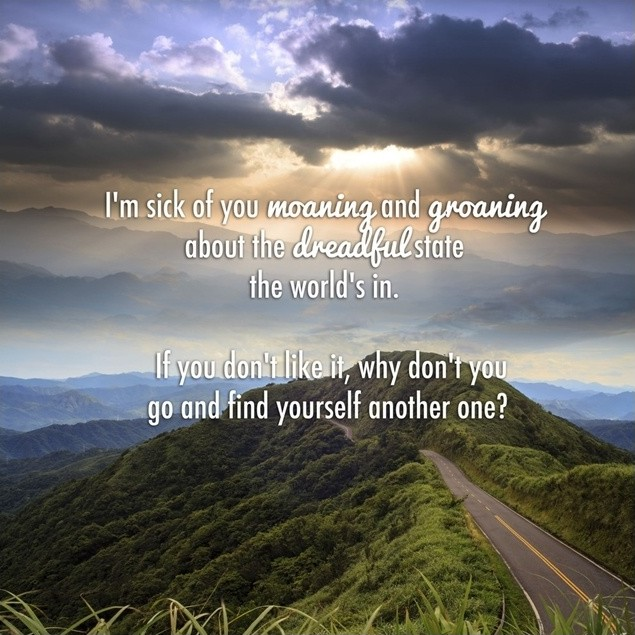 I'm sick of you moaning and groaning about the dreadful state the world's in. If you don't like it, why don't you go and find yourself another one? Picture Quote #1