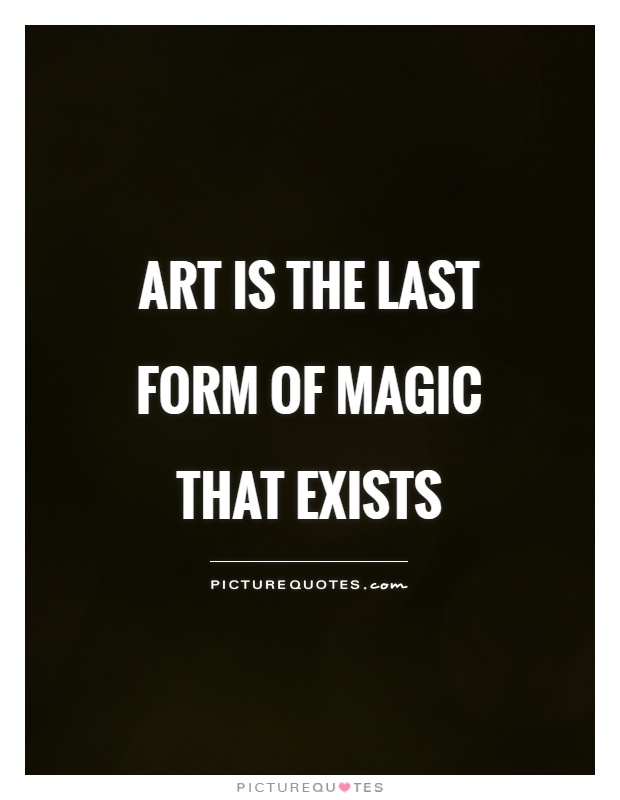 Art is the last form of magic that exists Picture Quote #1