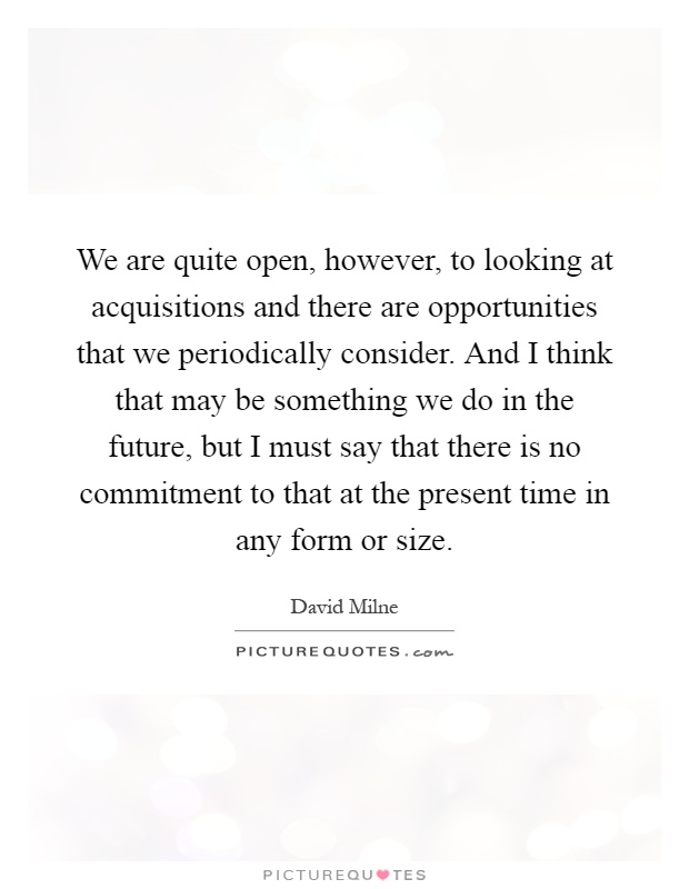 We are quite open, however, to looking at acquisitions and there are opportunities that we periodically consider. And I think that may be something we do in the future, but I must say that there is no commitment to that at the present time in any form or size Picture Quote #1