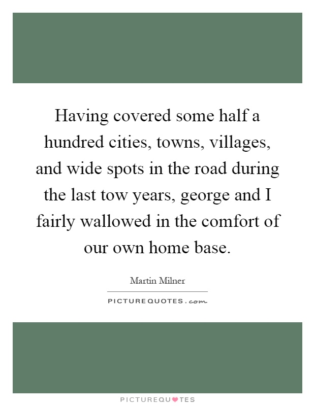 Having covered some half a hundred cities, towns, villages, and wide spots in the road during the last tow years, george and I fairly wallowed in the comfort of our own home base Picture Quote #1