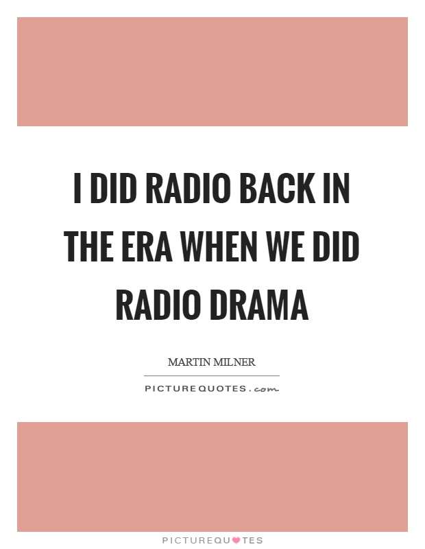 I did radio back in the era when we did radio drama Picture Quote #1