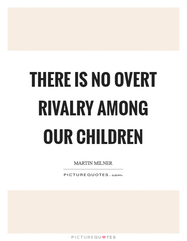 There is no overt rivalry among our children Picture Quote #1