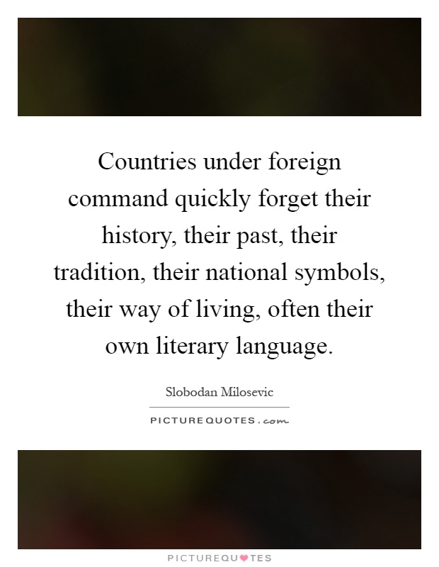 Countries under foreign command quickly forget their history, their past, their tradition, their national symbols, their way of living, often their own literary language Picture Quote #1