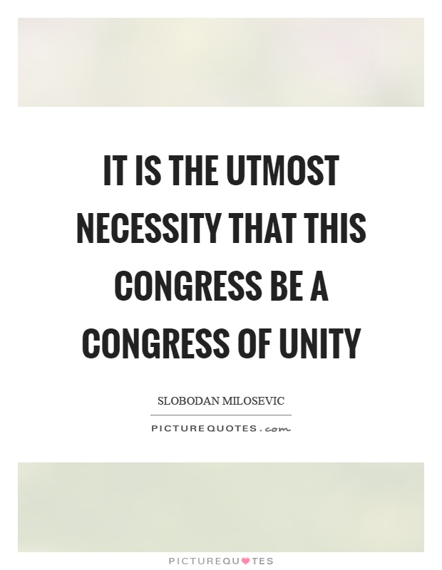 It is the utmost necessity that this congress be a congress of unity Picture Quote #1