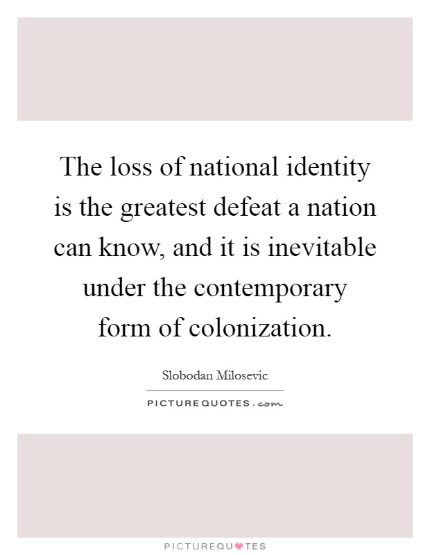 The loss of national identity is the greatest defeat a nation can know, and it is inevitable under the contemporary form of colonization Picture Quote #1