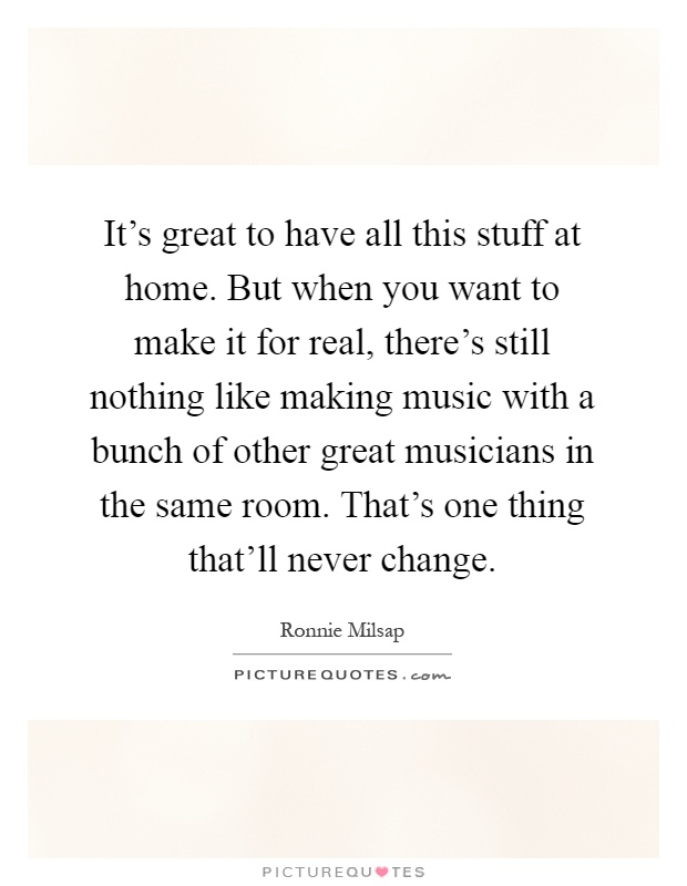 It's great to have all this stuff at home. But when you want to make it for real, there's still nothing like making music with a bunch of other great musicians in the same room. That's one thing that'll never change Picture Quote #1