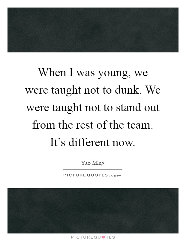 When I was young, we were taught not to dunk. We were taught not to stand out from the rest of the team. It's different now Picture Quote #1