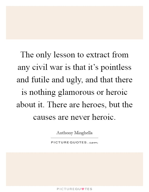 The only lesson to extract from any civil war is that it's pointless and futile and ugly, and that there is nothing glamorous or heroic about it. There are heroes, but the causes are never heroic Picture Quote #1