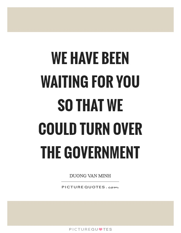 We have been waiting for you so that we could turn over the government Picture Quote #1