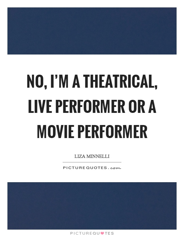 No, I'm a theatrical, live performer or a movie performer Picture Quote #1