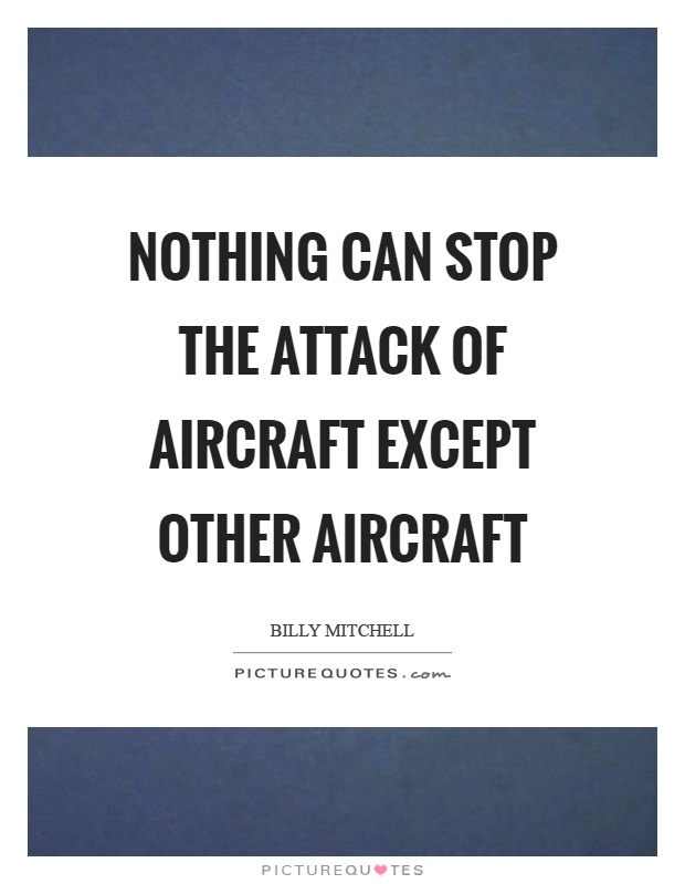 Nothing can stop the attack of aircraft except other aircraft Picture Quote #1