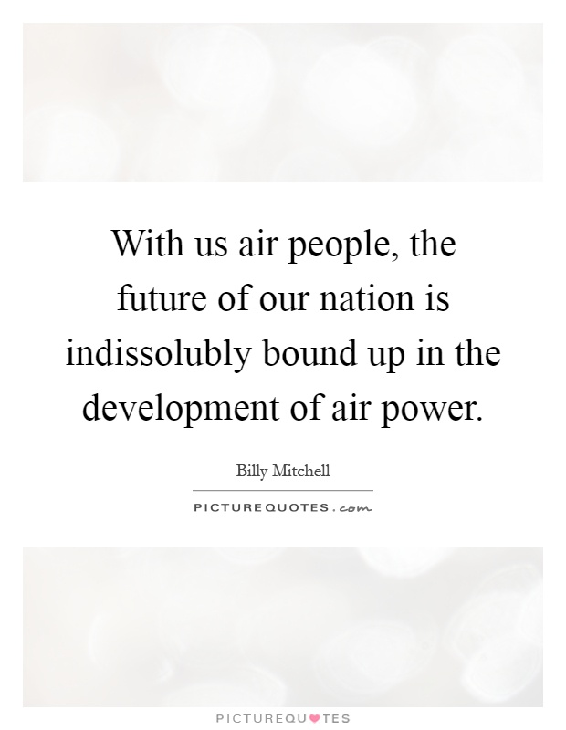 With us air people, the future of our nation is indissolubly bound up in the development of air power Picture Quote #1