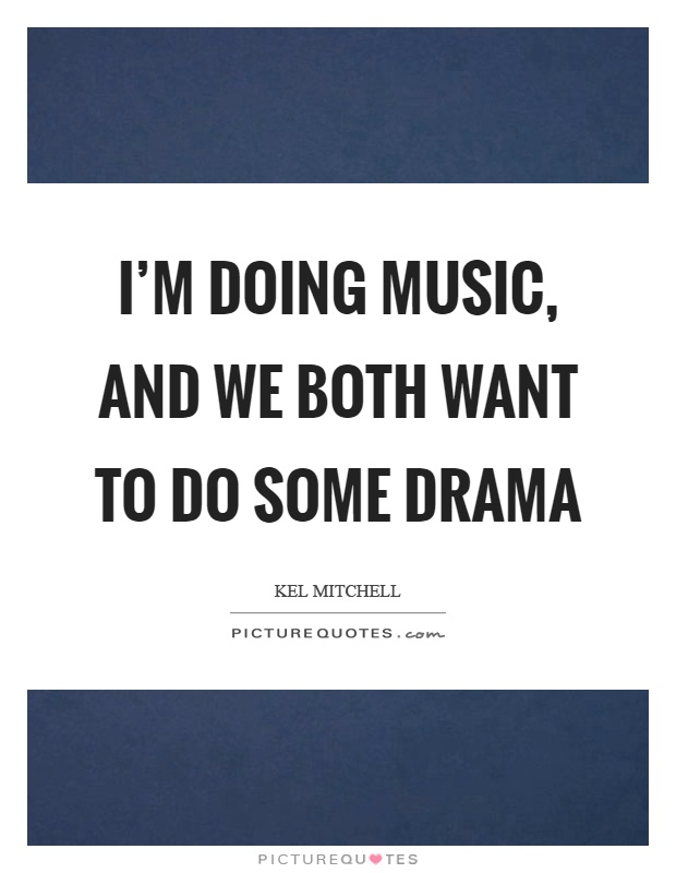 I'm doing music, and we both want to do some drama Picture Quote #1