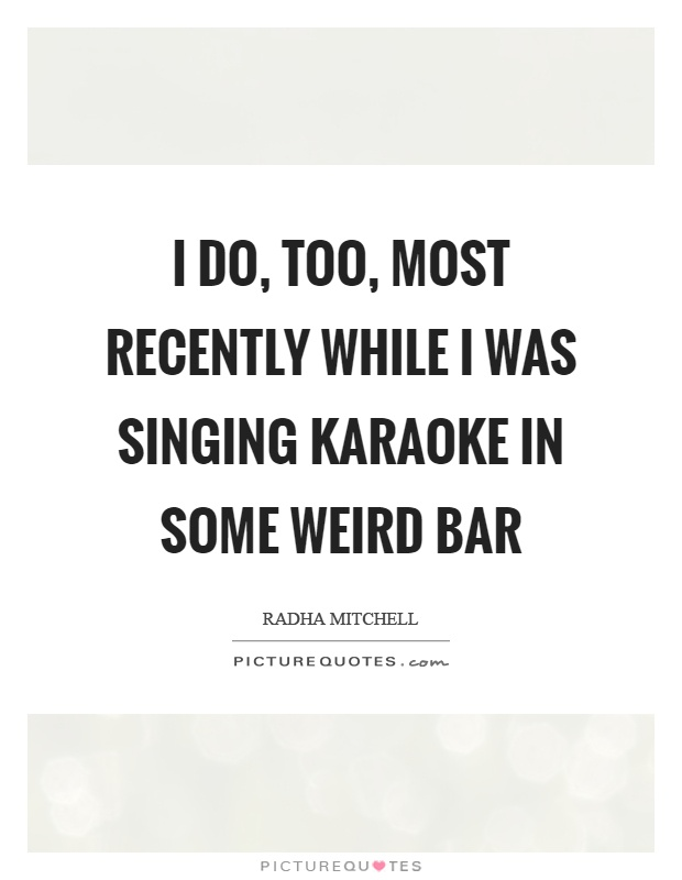 I do, too, most recently while I was singing karaoke in some weird bar Picture Quote #1